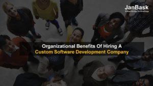 Organizational Benefits Of Hiring A Custom Software Development Company