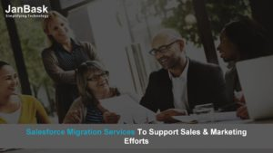 Salesforce Migration Services To Support Sales & Marketing Efforts