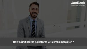 How Significant Is Salesforce CRM Implementation?