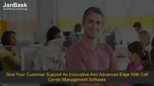 Give Your Customer Support An Innovative And Advanced Edge With Call Center Management Software
