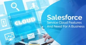 Salesforce Service Cloud Features and Need for a Business