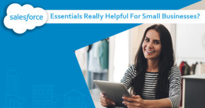 Are Salesforce Essentials Really Helpful For Small Businesses?