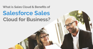 What is Sales Cloud & Benefits of Salesforce Sales Cloud for Business?