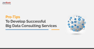 Pro-Tips to Develop Successful Big Data Consulting Services