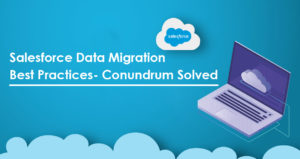 Salesforce Data Migration Best Practices- Conundrum Solved