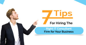 7 Tips for Hiring The Right IT Consultant Firm for Your Business