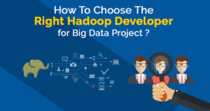 How To Choose The Right Hadoop Developer for Big Data Project?