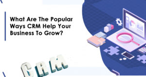 What Are The Popular Ways CRM Help Your Business To Grow?