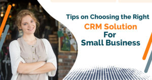 Tips on Choosing the Right CRM Solution for Small Business