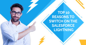 Top 10 Reasons to Switch on the Salesforce Lightning