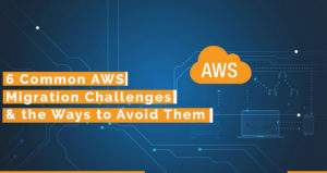 6 Common AWS Migration Challenges and the Ways to Avoid Them