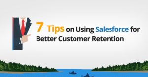 7 Tips on Using Salesforce for Better Customer Retention