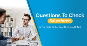 Questions To Check Salesforce Is The Right Fit For Your Business Or Not