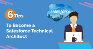 6 Tips that Can Help You to Become a Salesforce Technical Architect