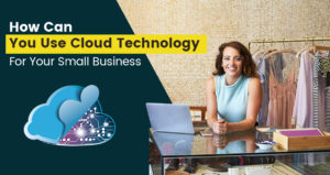 Benefits And Uses of Cloud Computing Technology for Small Business
