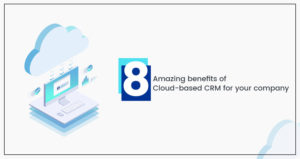 8 Amazing benefits of Cloud-based CRM for your company